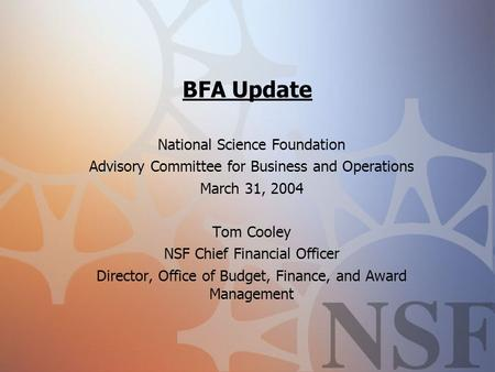 BFA Update National Science Foundation Advisory Committee for Business and Operations March 31, 2004 Tom Cooley NSF Chief Financial Officer Director, Office.