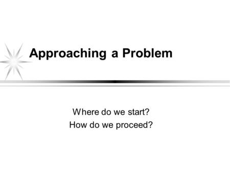 Approaching a Problem Where do we start? How do we proceed?