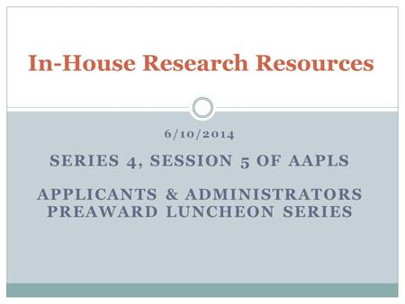 6/10/2014 SERIES 4, SESSION 5 OF AAPLS APPLICANTS & ADMINISTRATORS PREAWARD LUNCHEON SERIES In-House Research Resources.