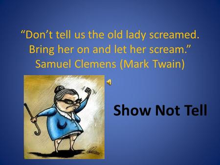 """Don't tell us the old lady screamed. Bring her on and let her scream."" Samuel Clemens (Mark Twain) Show Not Tell."