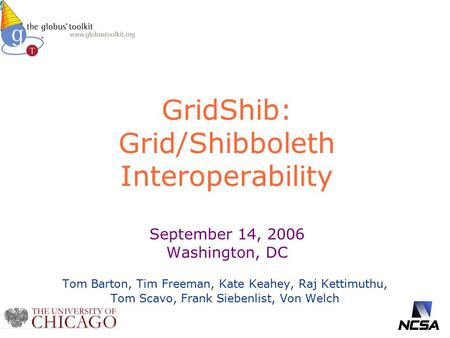 GridShib: Grid/Shibboleth Interoperability September 14, 2006 Washington, DC Tom Barton, Tim Freeman, Kate Keahey, Raj Kettimuthu, Tom Scavo, Frank Siebenlist,