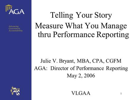 1 VLGAA Telling Your Story Measure What You Manage thru Performance Reporting Julie V. Bryant, MBA, CPA, CGFM AGA: Director of Performance Reporting May.