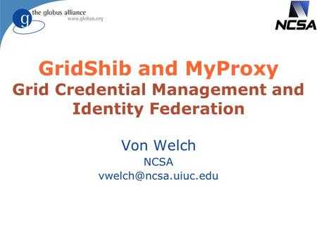 GridShib and MyProxy Grid Credential Management and Identity Federation Von Welch NCSA