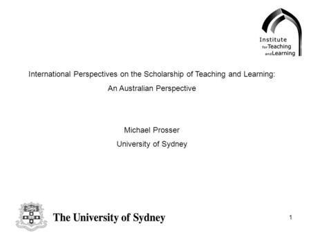 1 International Perspectives on the Scholarship of Teaching and Learning: An Australian Perspective Michael Prosser University of Sydney.