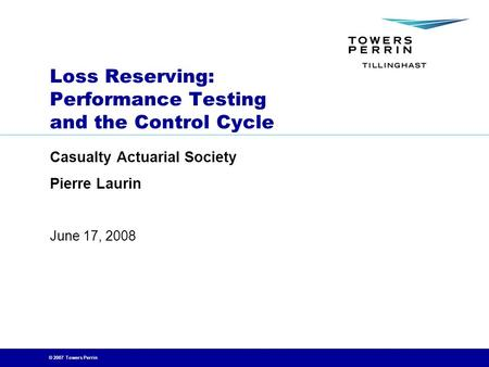 © 2007 Towers Perrin June 17, 2008 Loss Reserving: Performance Testing and the Control Cycle Casualty Actuarial Society Pierre Laurin.