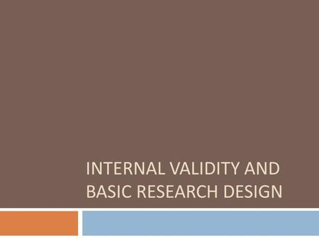 INTERNAL VALIDITY AND BASIC RESEARCH DESIGN. Internal Validity  the approximate truth about inferences regarding cause-effect or causal relationships.