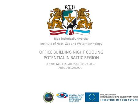 Riga Technical University Institute of Heat, Gas and Water technology OFFICE BUILDING NIGHT COOLING POTENTIAL IN BALTIC REGION RENARS MILLERS, ALEKSANDRS.