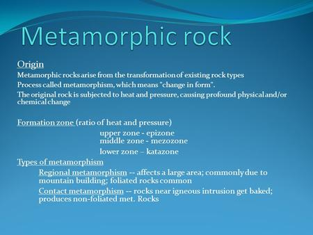 Origin Metamorphic rocks arise from the transformation of existing rock types Process called metamorphism, which means change in form. The original rock.