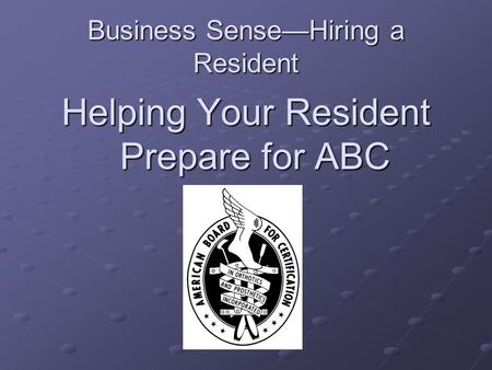 Business Sense—Hiring a Resident Helping Your Resident Prepare for ABC.