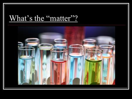 "What's the ""matter""?. What's the matter? EVERYTHING! The stuff that makes up the world is called matter. The smallest unit of matter is the atom. There."