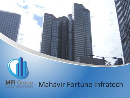 Mahavir Fortune Infratech. About Us MFI GROUP is the real estate division. Our group of people holding more than 25 Years of experiences into Indian Realty.