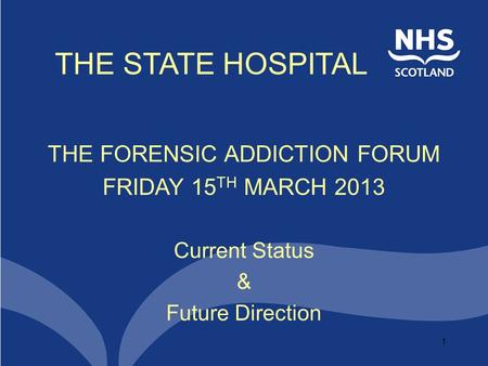 1 THE STATE HOSPITAL THE FORENSIC ADDICTION FORUM FRIDAY 15 TH MARCH 2013 Current Status & Future Direction.