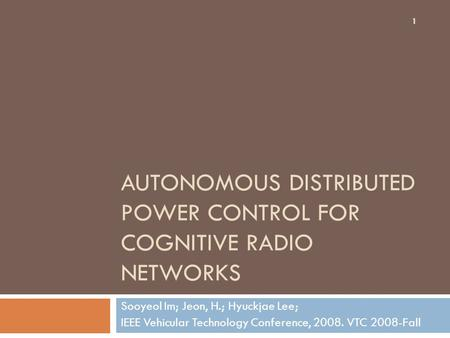 AUTONOMOUS DISTRIBUTED POWER CONTROL FOR COGNITIVE RADIO NETWORKS Sooyeol Im; Jeon, H.; Hyuckjae Lee; IEEE Vehicular Technology Conference, 2008. VTC 2008-Fall.