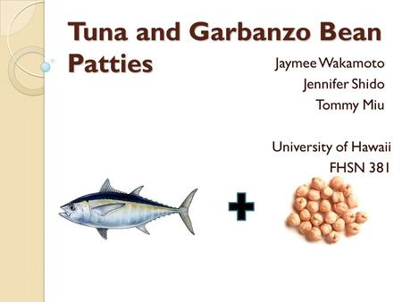 Tuna and Garbanzo Bean Patties Jaymee Wakamoto Jennifer Shido Tommy Miu University of Hawaii FHSN 381.