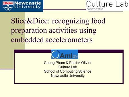 Slice&Dice: recognizing food preparation activities using embedded accelerometers Cuong Pham & Patrick Olivier Culture Lab School of Computing Science.