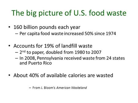 The big picture of U.S. food waste 160 billion pounds each year – Per capita food waste increased 50% since 1974 Accounts for 19% of landfill waste – 2.