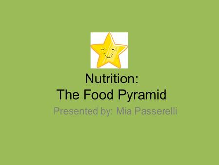 Nutrition: The Food Pyramid Presented by: Mia Passerelli.