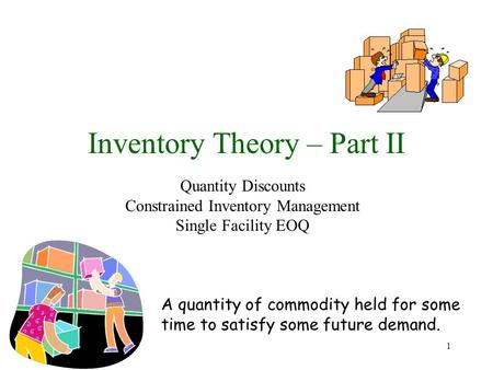 1 Inventory Theory – Part II Quantity Discounts Constrained Inventory Management Single Facility EOQ A quantity of commodity held for some time to satisfy.