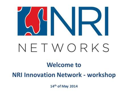 Welcome to NRI Innovation Network - workshop 14 th of May 2014.