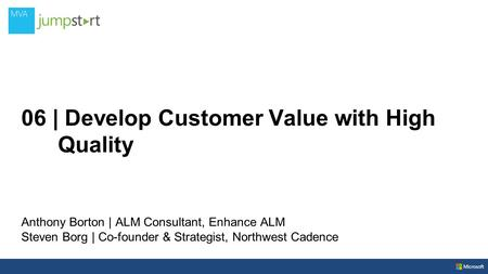 06 | Develop Customer Value with High Quality Anthony Borton | ALM Consultant, Enhance ALM Steven Borg | Co-founder & Strategist, Northwest Cadence.