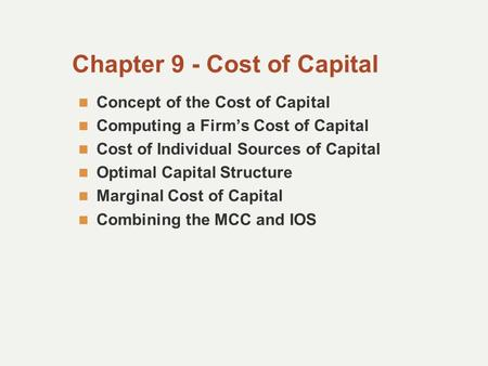 Chapter 9 - Cost of Capital Concept of the Cost of Capital Computing a Firm's Cost of Capital Cost of Individual Sources of Capital Optimal Capital Structure.