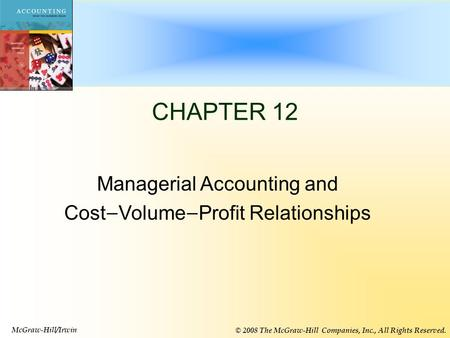 12-1 CHAPTER 12 Managerial Accounting and Cost — Volume — Profit Relationships McGraw-Hill/Irwin © 2008 The McGraw-Hill Companies, Inc., All Rights Reserved.