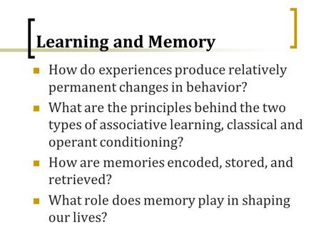 Learning and Memory How do experiences produce relatively permanent changes in behavior? What are the principles behind the two types of associative learning,