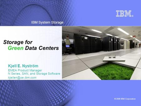 © 2008 IBM Corporation IBM System Storage Storage for Green Data Centers Kjell E. Nyström EMEA Product Manager N Series, SAN, and Storage Software