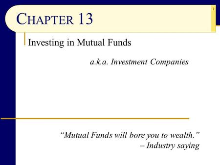 "1 C HAPTER 13 Investing in <strong>Mutual</strong> <strong>Funds</strong> a.k.a. Investment Companies ""<strong>Mutual</strong> <strong>Funds</strong> will bore you to wealth."" – Industry saying."