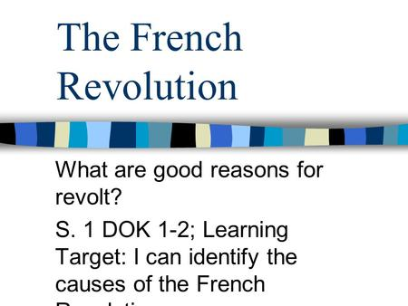 The French Revolution What are good reasons for revolt? S. 1 DOK 1-2; Learning Target: I can identify the causes of the French Revolution.