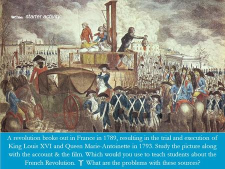  starter activity Describe the picture or source here. A revolution broke out in France in 1789, resulting in the trial and execution of King Louis XVI.