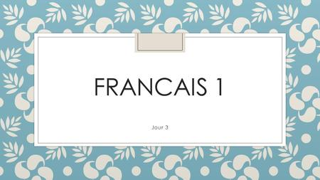 FRANCAIS 1 Jour 3. Opener ◦ Use the paper slips to create 2 French conversations. Practice the conversations with the people at your table.