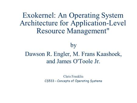 Exokernel: An Operating System Architecture for Application-Level Resource Management by Dawson R. Engler, M. Frans Kaashoek, and James O'Toole Jr. Chris.