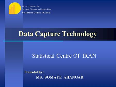 Data Capture Technology Statistical Centre Of IRAN Presented by : MS. SOMAYE AHANGAR Vice – Presidency for Strategic Planning and Supervision Statistical.
