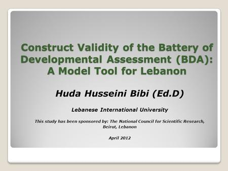 Construct Validity of the Battery of Developmental Assessment (BDA): A Model Tool for Lebanon Huda Husseini Bibi (Ed.D) Lebanese International University.
