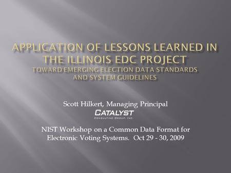 Scott Hilkert, Managing Principal NIST Workshop on a Common Data Format for Electronic Voting Systems. Oct 29 - 30, 2009.