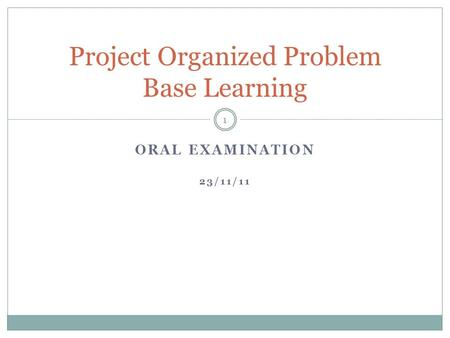 ORAL EXAMINATION 23/11/11 Project Organized Problem Base Learning 1.