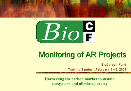 Harnessing the carbon market to sustain ecosystems and alleviate poverty Monitoring of AR Projects Monitoring of AR Projects BioCarbon Fund Training Seminar,