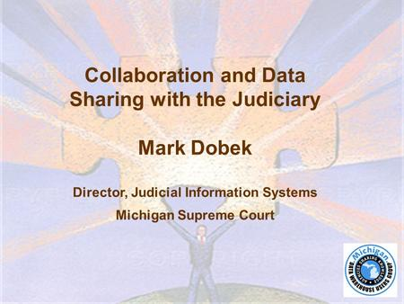 Collaboration and Data Sharing with the Judiciary Mark Dobek Director, Judicial Information Systems Michigan Supreme Court.