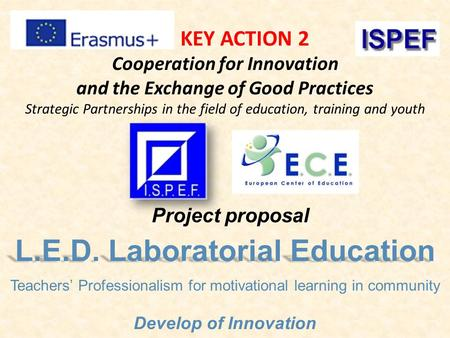 KEY ACTION 2 Cooperation for Innovation and the Exchange of Good Practices Strategic Partnerships in the field of education, training and youth L.E.D.