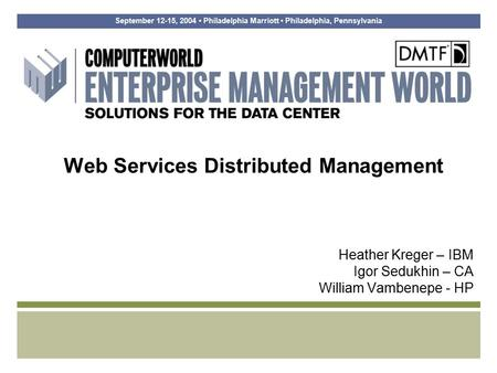 September 12-15, 2004 Philadelphia Marriott Philadelphia, Pennsylvania Web Services Distributed Management Heather Kreger – IBM Igor Sedukhin – CA William.