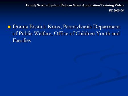 Family Service System Reform Grant Application Training Video FY 2005-06 Donna Bostick-Knox, Pennsylvania Department of Public Welfare, Office of Children.