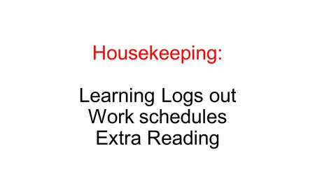 Housekeeping: Learning Logs out Work schedules Extra Reading.