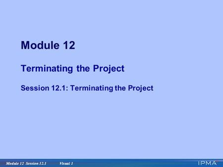Module 12 Session 12.1 Visual 1 Module 12 Terminating the Project Session 12.1: Terminating the Project.