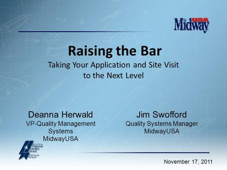 Raising the Bar Taking Your Application and Site Visit to the Next Level November 17, 2011 Jim Swofford Quality Systems Manager MidwayUSA Deanna Herwald.