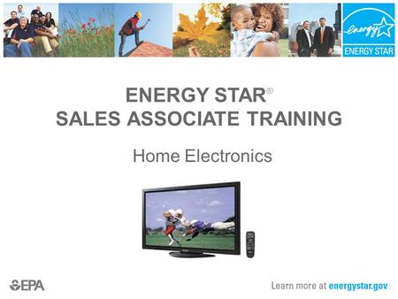 ENERGY STAR ® SALES ASSOCIATE TRAINING Home Electronics.