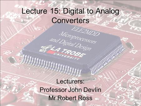 Lecture 15: Digital to Analog Converters Lecturers: Professor John Devlin Mr Robert Ross.