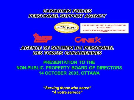 """Serving those who serve"" ""À votre service"" PRESENTATION TO THE NON-PUBLIC PROPERTY BOARD OF DIRECTORS 14 OCTOBER 2003, OTTAWA."
