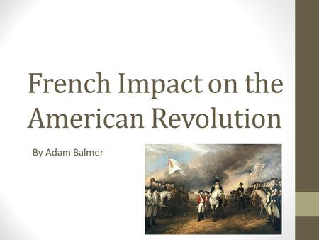 French Impact on the American Revolution By Adam Balmer.