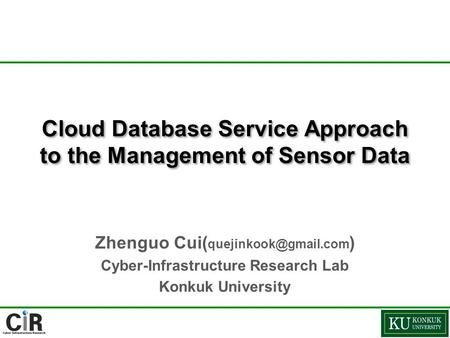 Cloud Database Service Approach to the Management of Sensor Data Zhenguo Cui( ) Cyber-Infrastructure Research Lab Konkuk University.